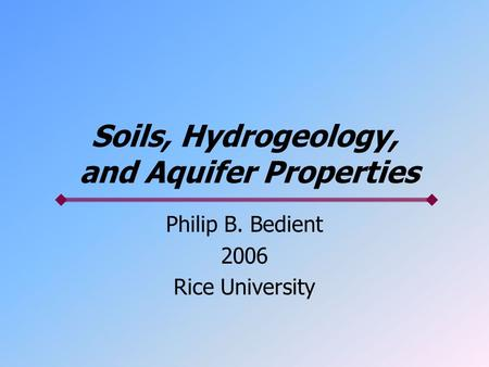 Soils, Hydrogeology, and Aquifer Properties Philip B. Bedient 2006 Rice University.