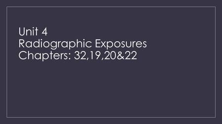Unit 4 Radiographic Exposures Chapters: 32,19,20&22