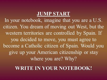 JUMP START In your notebook, imagine that you are a U.S. citizen. You dream of moving out West, but the western territories are controlled by Spain. If.