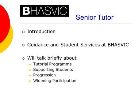 Senior Tutor  Introduction  Guidance and Student Services at BHASVIC  Will talk briefly about Tutorial Programme Supporting Students Progression Widening.