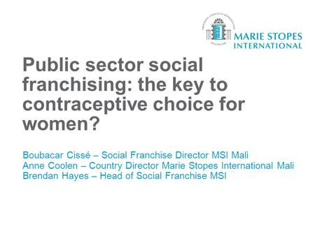 Public sector social franchising: the key to contraceptive choice for women? Boubacar Cissé – Social Franchise Director MSI Mali Anne Coolen – Country.