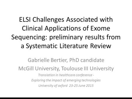 ELSI Challenges Associated with Clinical Applications of Exome Sequencing: preliminary results from a Systematic Literature Review Gabrielle Bertier, PhD.