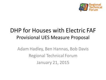 DHP for Houses with Electric FAF Provisional UES Measure Proposal Adam Hadley, Ben Hannas, Bob Davis Regional Technical Forum January 21, 2015.