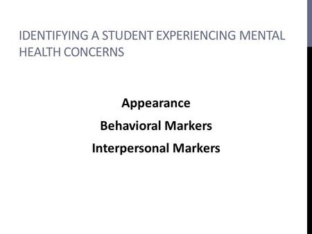 IDENTIFYING A STUDENT EXPERIENCING MENTAL HEALTH CONCERNS Appearance Behavioral Markers Interpersonal Markers.