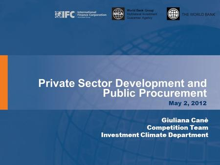 THE WORLD BANK World Bank Group Multilateral Investment Guarantee Agency Private Sector Development and Public Procurement May 2, 2012 Giuliana Canè Competition.