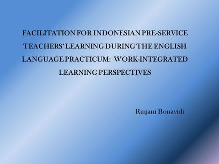 FACILITATION FOR INDONESIAN PRE-SERVICE TEACHERS' LEARNING DURING THE ENGLISH LANGUAGE PRACTICUM: WORK-INTEGRATED LEARNING PERSPECTIVES Rinjani Bonavidi.