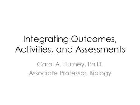 Integrating Outcomes, Activities, and Assessments Carol A. Hurney, Ph.D. Associate Professor, Biology.