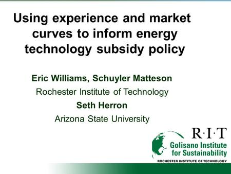 Using experience and market curves to inform energy technology subsidy policy Eric Williams, Schuyler Matteson Rochester Institute of Technology Seth Herron.