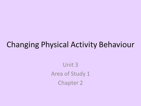 Changing Physical Activity Behaviour Unit 3 Area of Study 1 Chapter 2.