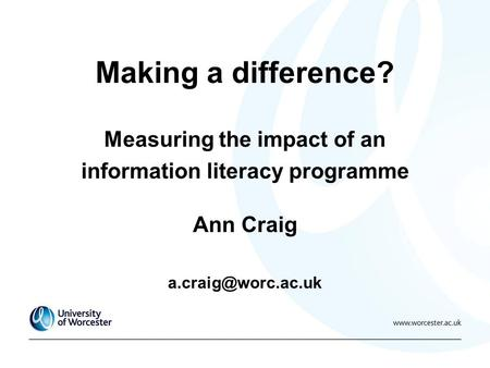 Making a difference? Measuring the impact of an information literacy programme Ann Craig