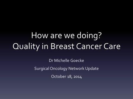 How are we doing? Quality in Breast Cancer Care Dr Michelle Goecke Surgical Oncology Network Update October 18, 2014.