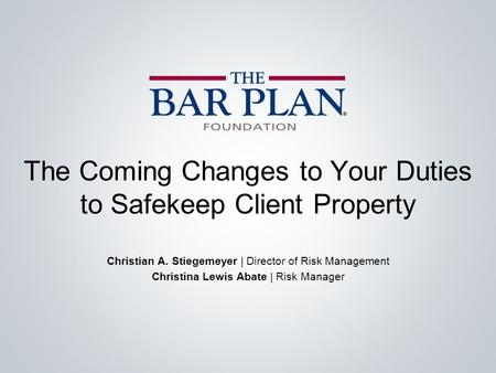 The Coming Changes to Your Duties to Safekeep Client Property Christian A. Stiegemeyer | Director of Risk Management Christina Lewis Abate | Risk Manager.