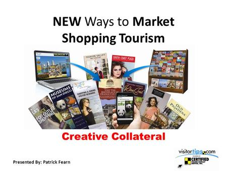 NEW Ways to Market Shopping Tourism Creative Collateral Presented By: Patrick Fearn.