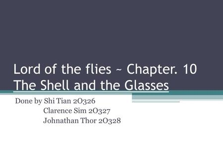 Lord of the flies ~ Chapter. 10 The Shell and the Glasses Done by Shi Tian 2O326 Clarence Sim 2O327 Johnathan Thor 2O328.