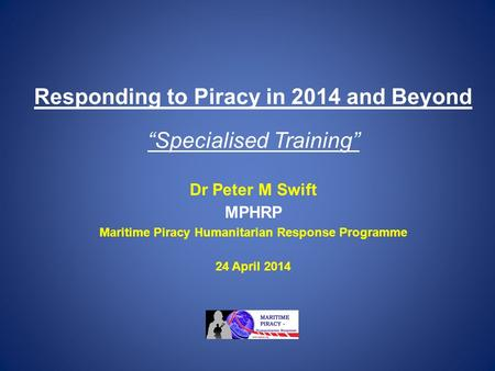 "Responding to Piracy in 2014 and Beyond ""Specialised Training"" Dr Peter M Swift MPHRP Maritime Piracy Humanitarian Response Programme 24 April 2014."