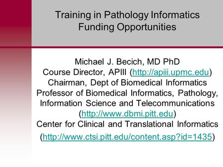Training in Pathology Informatics Funding Opportunities Michael J. Becich, MD PhD Course Director, APIII (http://apiii.upmc.edu) Chairman, Dept of Biomedical.