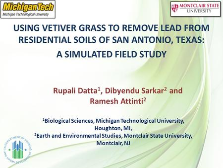 USING VETIVER GRASS TO REMOVE LEAD FROM RESIDENTIAL SOILS OF SAN ANTONIO, TEXAS: A SIMULATED FIELD STUDY Rupali Datta 1, Dibyendu Sarkar 2 and Ramesh Attinti.