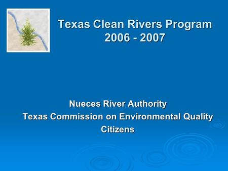Texas Clean Rivers Program 2006 - 2007 Nueces River Authority Texas Commission on Environmental Quality Citizens.