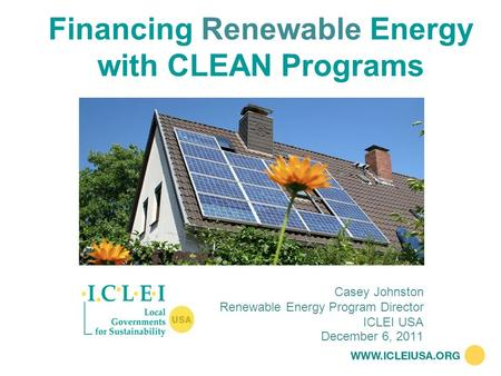 Financing Renewable Energy with CLEAN Programs December 6, 2011 Casey Johnston Renewable Energy Program Director ICLEI USA.