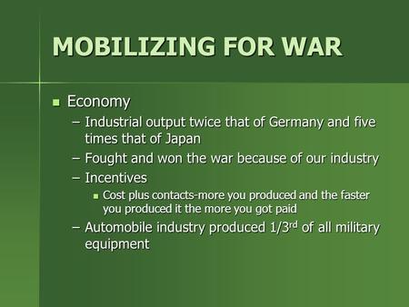 MOBILIZING FOR WAR Economy –I–I–I–Industrial output twice that of Germany and five times that of Japan –F–F–F–Fought and won the war because of our industry.