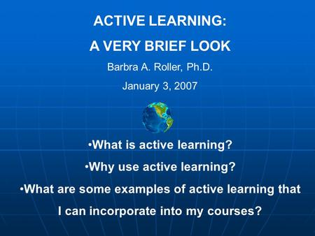 ACTIVE LEARNING: A VERY BRIEF LOOK Barbra A. Roller, Ph.D. January 3, 2007 What is active learning? Why use active learning? What are some examples of.