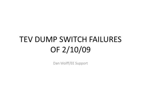 TEV DUMP SWITCH FAILURES OF 2/10/09 Dan Wolff/EE Support.