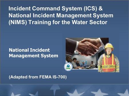 National Incident Management System Incident Command System (ICS) & National Incident Management System (NIMS) Training for the Water Sector (Adapted from.