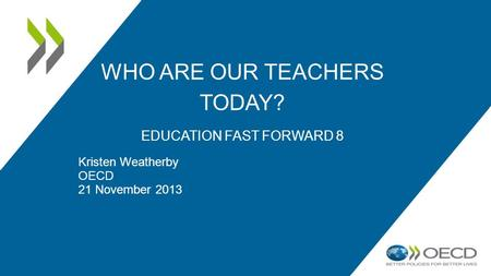 WHO ARE OUR TEACHERS TODAY? EDUCATION FAST FORWARD 8 Kristen Weatherby OECD 21 November 2013.