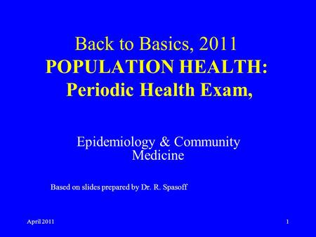April 20111 Back to Basics, 2011 POPULATION HEALTH: Periodic Health Exam, Epidemiology & Community Medicine Based on slides prepared by Dr. R. Spasoff.