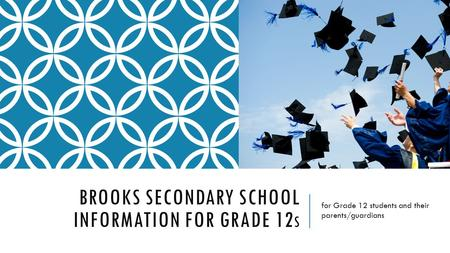 BROOKS SECONDARY SCHOOL INFORMATION FOR GRADE 12 S for Grade 12 students and their parents/guardians.