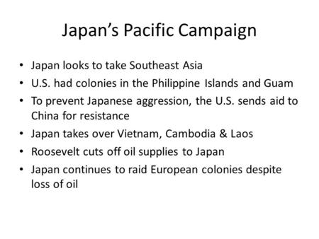 Japan's Pacific Campaign Japan looks to take Southeast Asia U.S. had colonies in the Philippine Islands and Guam To prevent Japanese aggression, the U.S.