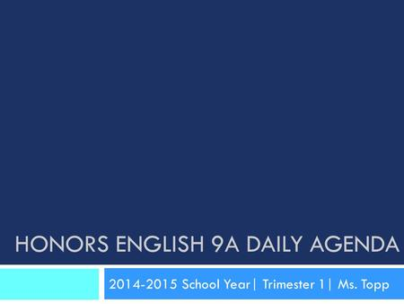 HONORS ENGLISH 9A DAILY AGENDA 2014-2015 School Year| Trimester 1| Ms. Topp.