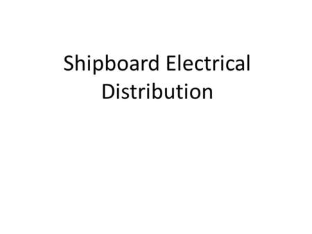 Shipboard Electrical Distribution References Required Introduction to Naval Engineering – Ch 17.