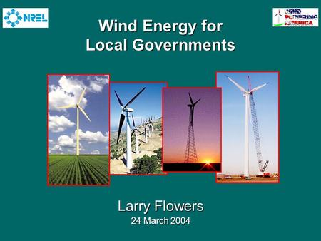 Wind Energy for Local Governments Larry Flowers 24 March 2004.