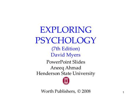 1 EXPLORING PSYCHOLOGY (7th Edition) David Myers PowerPoint Slides Aneeq Ahmad Henderson State University Worth Publishers, © 2008.