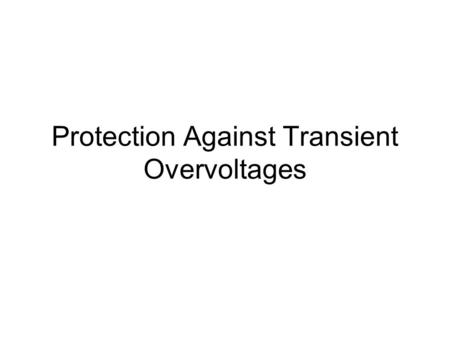 Protection Against Transient Overvoltages. Major causes of transient overvoltages Capacitor switching Lightning Ferroresonance of transformers.