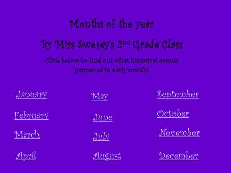 Months of the year By Miss Swesey's 2 nd Grade Class Click below to find out what historical events happened in each month! January February March April.
