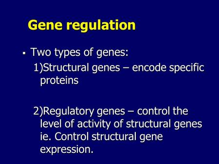 Gene regulation  Two types of genes: 1)Structural genes – encode specific proteins 2)Regulatory genes – control the level of activity of structural genes.