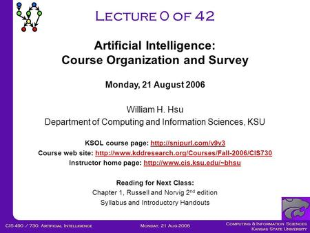 Computing & Information Sciences Kansas State University Monday, 21 Aug 2006CIS 490 / 730: <strong>Artificial</strong> <strong>Intelligence</strong> Lecture 0 of 42 Monday, 21 August 2006.