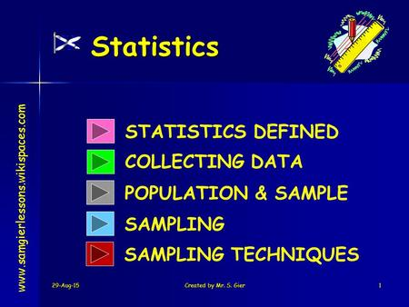 29-Aug-15Created by Mr. S. Gier1 Statistics STATISTICS DEFINED COLLECTING DATA SAMPLING www.samgierlessons.wikispaces.com POPULATION & SAMPLE SAMPLING.