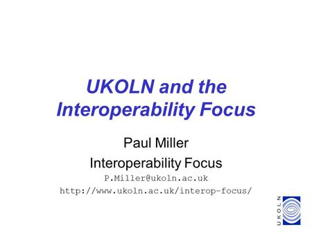 UKOLN and the Interoperability Focus Paul Miller Interoperability Focus