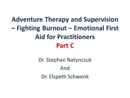 Adventure Therapy and Supervision – Fighting Burnout – Emotional First Aid for Practitioners Part C Dr. Stephan Natynczuk And Dr. Elspeth Schwenk.