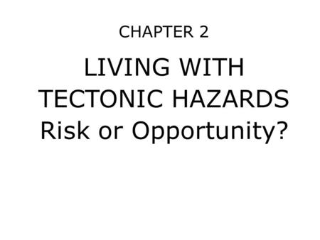 CHAPTER 2 LIVING WITH TECTONIC HAZARDS Risk or Opportunity?