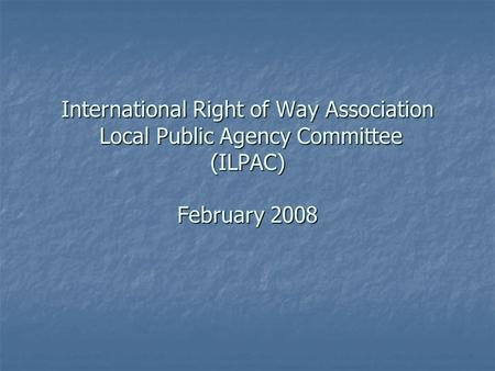 International Right of Way Association Local Public Agency Committee (ILPAC) February 2008.