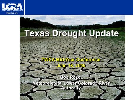 Www.lcra.org Texas Drought Update TWCA Mid-Year Conference June 18, 2009 Bob Rose, Meteorologist, Lower Colorado River Authority TWCA Mid-Year Conference.