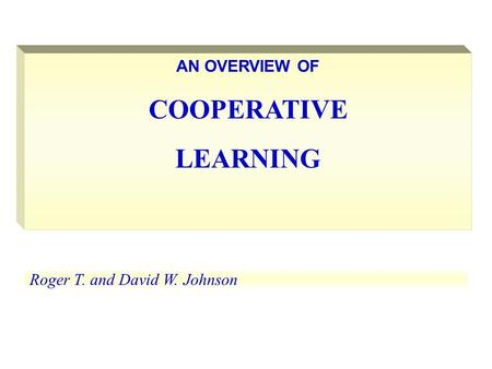 AN OVERVIEW OF COOPERATIVE LEARNING Roger T. and David W. Johnson