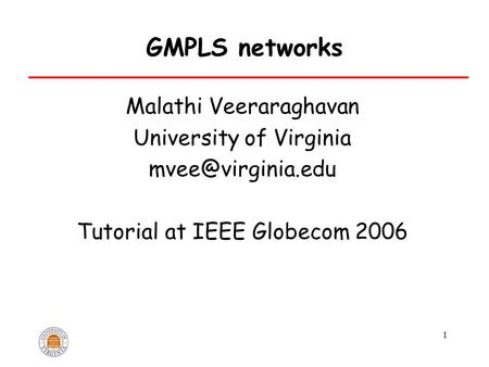 1 GMPLS networks Malathi Veeraraghavan University <strong>of</strong> Virginia Tutorial at IEEE Globecom 2006.