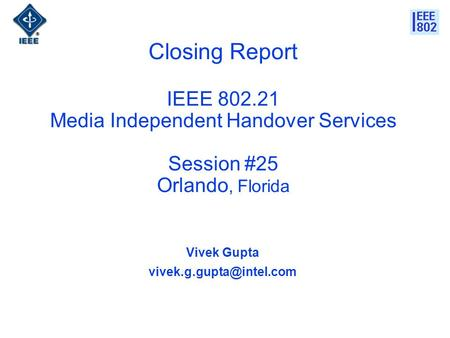 Closing Report IEEE 802.21 Media Independent Handover Services Session #25 Orlando, Florida Vivek Gupta