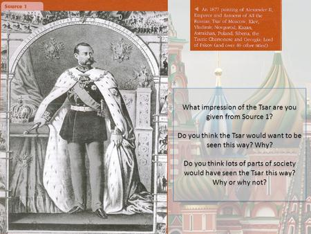 What impression of the Tsar are you given from Source 1? Do you think the Tsar would want to be seen this way? Why? Do you think lots of parts of society.