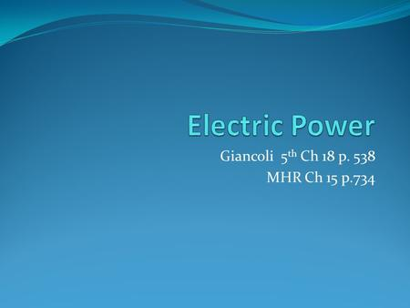 Giancoli 5 th Ch 18 p. 538 MHR Ch 15 p.734. Electric Power Electrical energy is used extensively in our lives since it is plentiful, relatively inexpensive,
